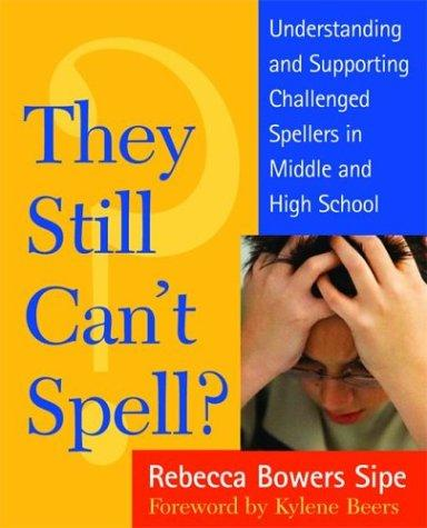 They Still Can't Spell? Understanding and Supporting Challenged Spellers in Middle and High School by Rebecca Bowers Sipe