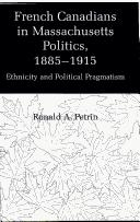 French Canadians in Massachusetts politics, 1885-1915 by Ronald Arthur Petrin